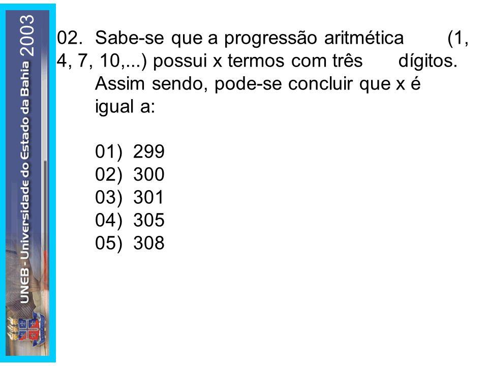 2003 02.Sabe-se que a progressão aritmética (1, 4, 7, 10,...) possui x termos com três dígitos. Assim sendo, pode-se concluir que x é igual a: 01) 299
