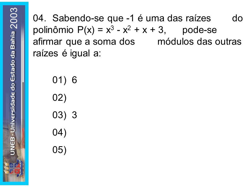 2003 04.Sabendo-se que -1 é uma das raízes do polinômio P(x) = x 3 - x 2 + x + 3, pode-se afirmar que a soma dos módulos das outras raízes é igual a: