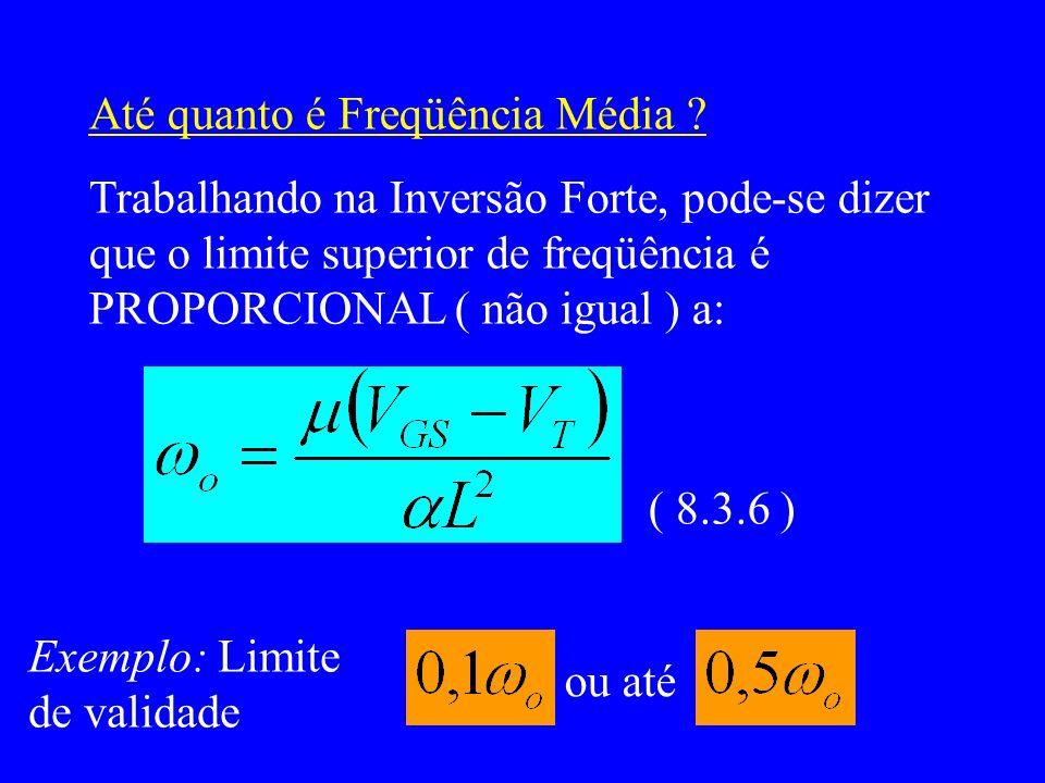 Até quanto é Freqüência Média ? Trabalhando na Inversão Forte, pode-se dizer que o limite superior de freqüência é PROPORCIONAL ( não igual ) a: ( 8.3