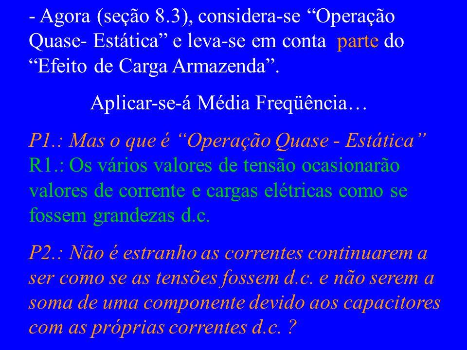 - Agora (seção 8.3), considera-se Operação Quase- Estática e leva-se em conta parte do Efeito de Carga Armazenda. Aplicar-se-á Média Freqüência… P1.: