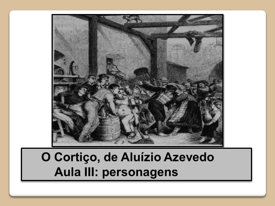 O Cortiço, de Aluízio Azevedo Aula III: personagens O Cortiço, de Aluízio Azevedo Aula III: personagens