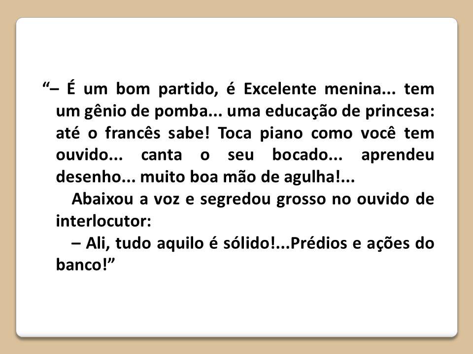– É um bom partido, é Excelente menina... tem um gênio de pomba... uma educação de princesa: até o francês sabe! Toca piano como você tem ouvido... ca