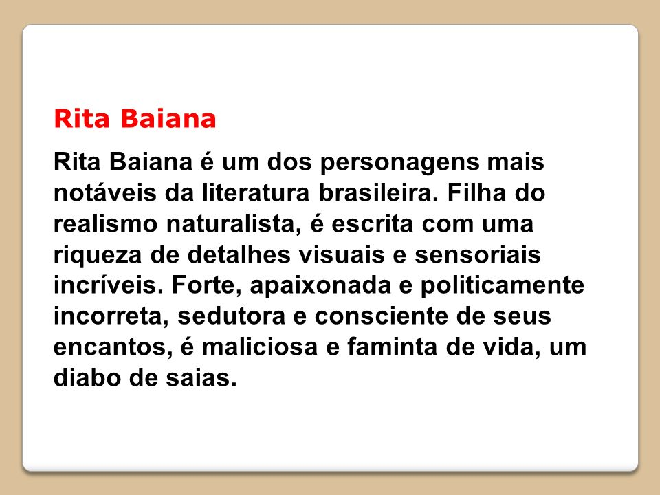 Rita Baiana Rita Baiana é um dos personagens mais notáveis da literatura brasileira. Filha do realismo naturalista, é escrita com uma riqueza de detal
