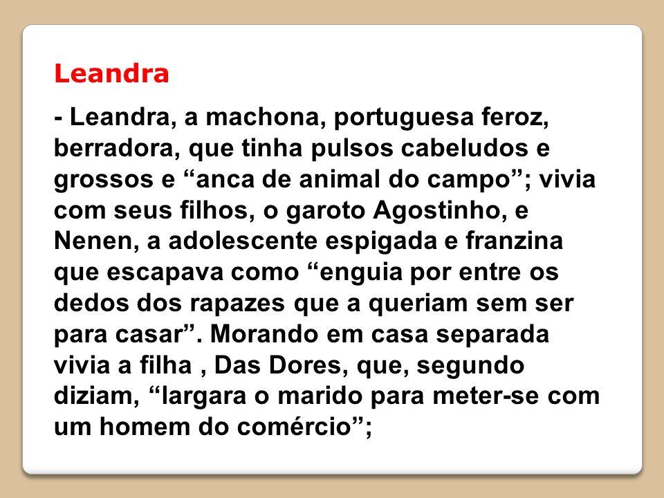 Leandra - Leandra, a machona, portuguesa feroz, berradora, que tinha pulsos cabeludos e grossos e anca de animal do campo; vivia com seus filhos, o garoto Agostinho, e Nenen, a adolescente espigada e franzina que escapava como enguia por entre os dedos dos rapazes que a queriam sem ser para casar.