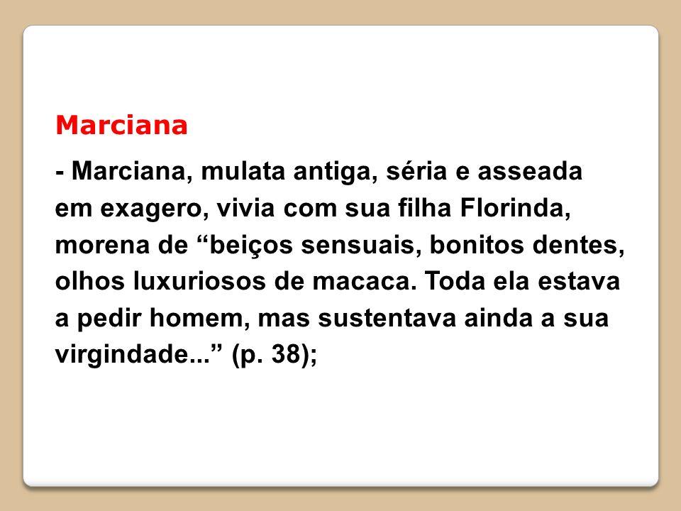 Marciana - Marciana, mulata antiga, séria e asseada em exagero, vivia com sua filha Florinda, morena de beiços sensuais, bonitos dentes, olhos luxuriosos de macaca.