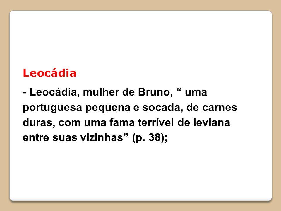 Leocádia - Leocádia, mulher de Bruno, uma portuguesa pequena e socada, de carnes duras, com uma fama terrível de leviana entre suas vizinhas (p. 38);
