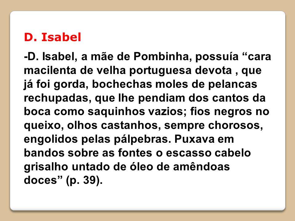 D. Isabel -D. Isabel, a mãe de Pombinha, possuía cara macilenta de velha portuguesa devota, que já foi gorda, bochechas moles de pelancas rechupadas,