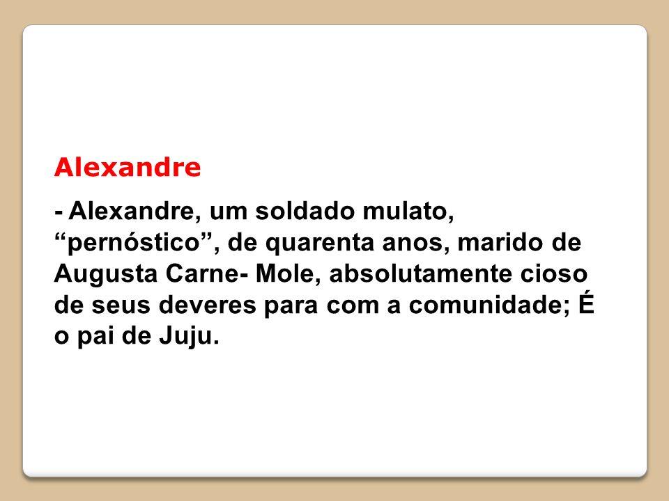 Alexandre - Alexandre, um soldado mulato, pernóstico, de quarenta anos, marido de Augusta Carne- Mole, absolutamente cioso de seus deveres para com a