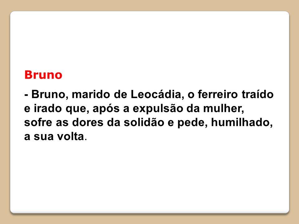 Bruno - Bruno, marido de Leocádia, o ferreiro traído e irado que, após a expulsão da mulher, sofre as dores da solidão e pede, humilhado, a sua volta.