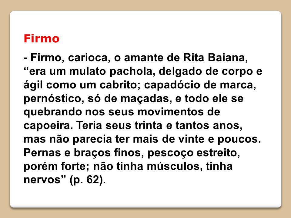 Firmo - Firmo, carioca, o amante de Rita Baiana, era um mulato pachola, delgado de corpo e ágil como um cabrito; capadócio de marca, pernóstico, só de maçadas, e todo ele se quebrando nos seus movimentos de capoeira.