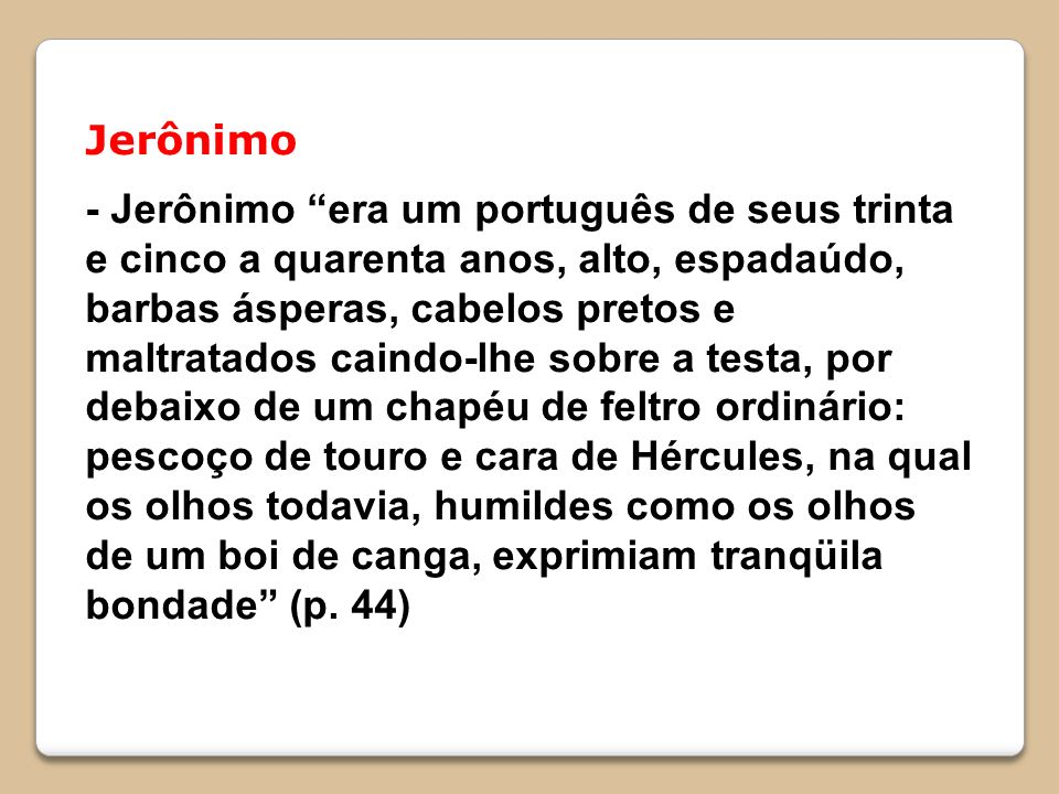 Jerônimo - Jerônimo era um português de seus trinta e cinco a quarenta anos, alto, espadaúdo, barbas ásperas, cabelos pretos e maltratados caindo-lhe sobre a testa, por debaixo de um chapéu de feltro ordinário: pescoço de touro e cara de Hércules, na qual os olhos todavia, humildes como os olhos de um boi de canga, exprimiam tranqüila bondade (p.