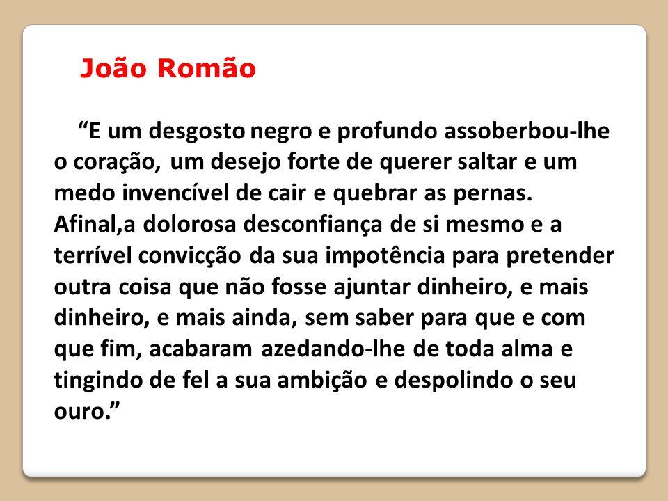 João Romão E um desgosto negro e profundo assoberbou-lhe o coração, um desejo forte de querer saltar e um medo invencível de cair e quebrar as pernas.