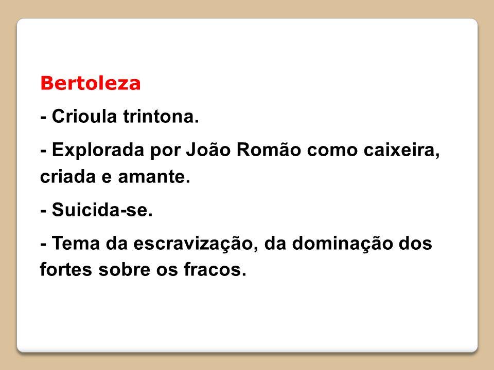 Bertoleza - Crioula trintona. - Explorada por João Romão como caixeira, criada e amante. - Suicida-se. - Tema da escravização, da dominação dos fortes