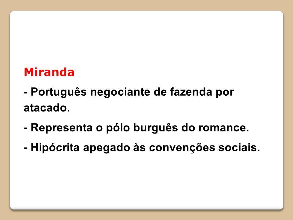Miranda - Português negociante de fazenda por atacado. - Representa o pólo burguês do romance. - Hipócrita apegado às convenções sociais.