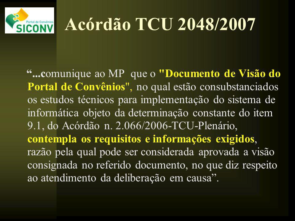 Acórdão TCU 2048/2007...comunique ao MP que o Documento de Visão do Portal de Convênios , no qual estão consubstanciados os estudos técnicos para implementação do sistema de informática objeto da determinação constante do item 9.1, do Acórdão n.