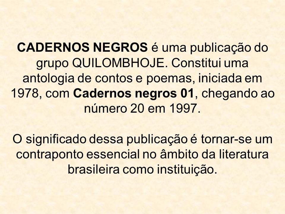 CADERNOS NEGROS é uma publicação do grupo QUILOMBHOJE. Constitui uma antologia de contos e poemas, iniciada em 1978, com Cadernos negros 01, chegando