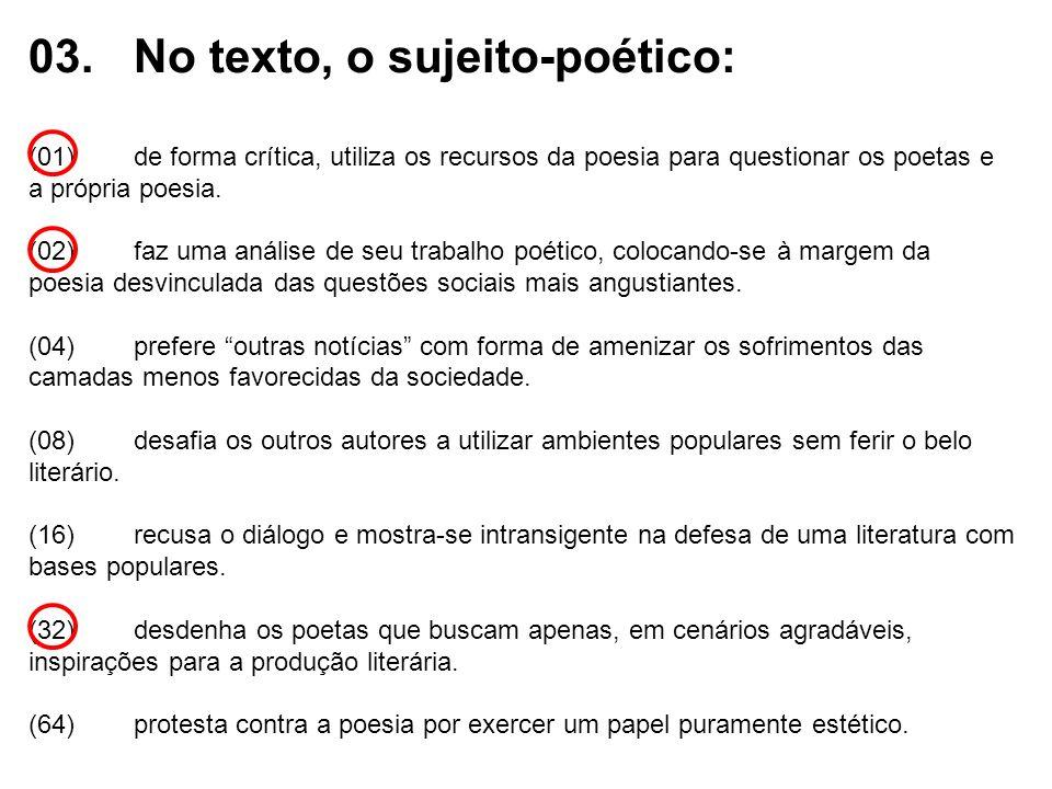 03.No texto, o sujeito-poético: (01)de forma crítica, utiliza os recursos da poesia para questionar os poetas e a própria poesia. (02)faz uma análise