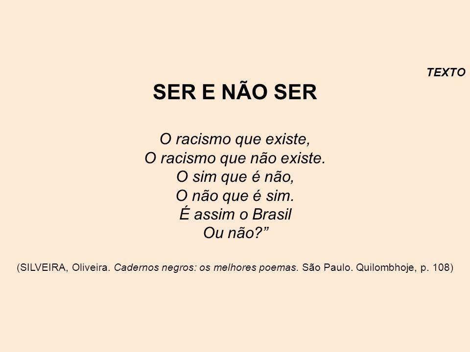 TEXTO SER E NÃO SER O racismo que existe, O racismo que não existe. O sim que é não, O não que é sim. É assim o Brasil Ou não? (SILVEIRA, Oliveira. Ca