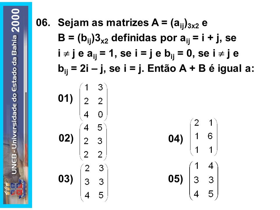 06.Sejam as matrizes A = (a ij ) 3x2 e B = (b ij )3 x2 definidas por a ij = i + j, se i j e a ij = 1, se i = j e b ij = 0, se i j e b ij = 2i – j, se