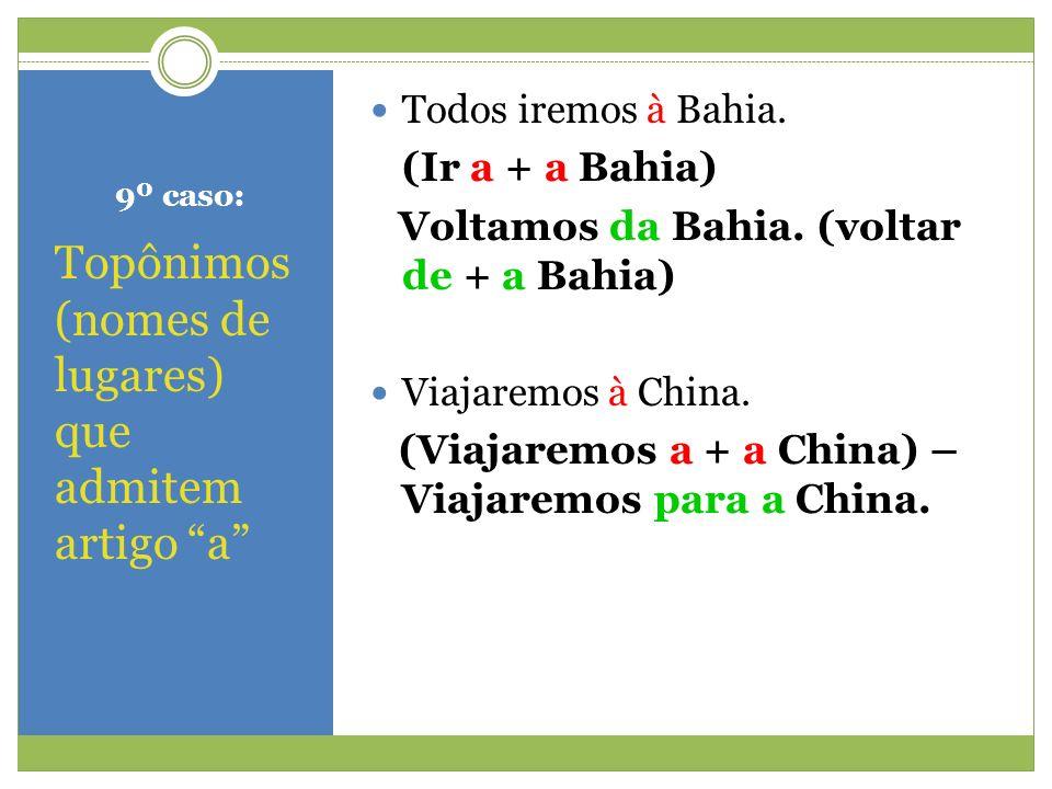 9º caso: Topônimos (nomes de lugares) que admitem artigo a Todos iremos à Bahia. (Ir a + a Bahia) Voltamos da Bahia. (voltar de + a Bahia) Viajaremos