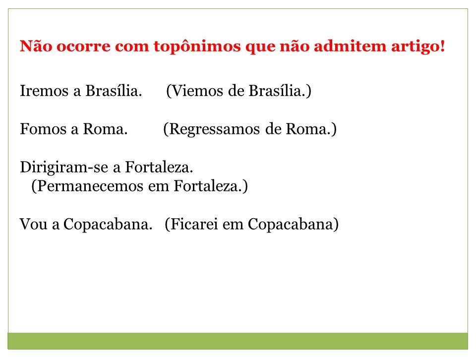 Não ocorre com topônimos que não admitem artigo! Iremos a Brasília. (Viemos de Brasília.) Fomos a Roma. (Regressamos de Roma.) Dirigiram-se a Fortalez