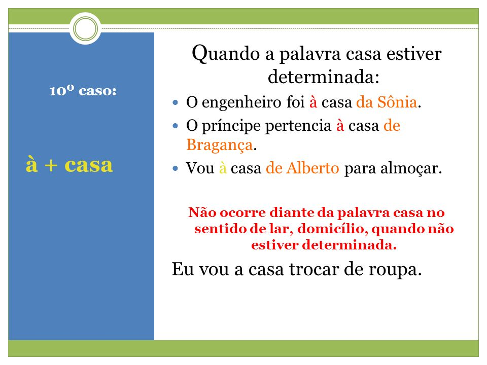 10º caso: Q uando a palavra casa estiver determinada: O engenheiro foi à casa da Sônia. O príncipe pertencia à casa de Bragança. Vou à casa de Alberto