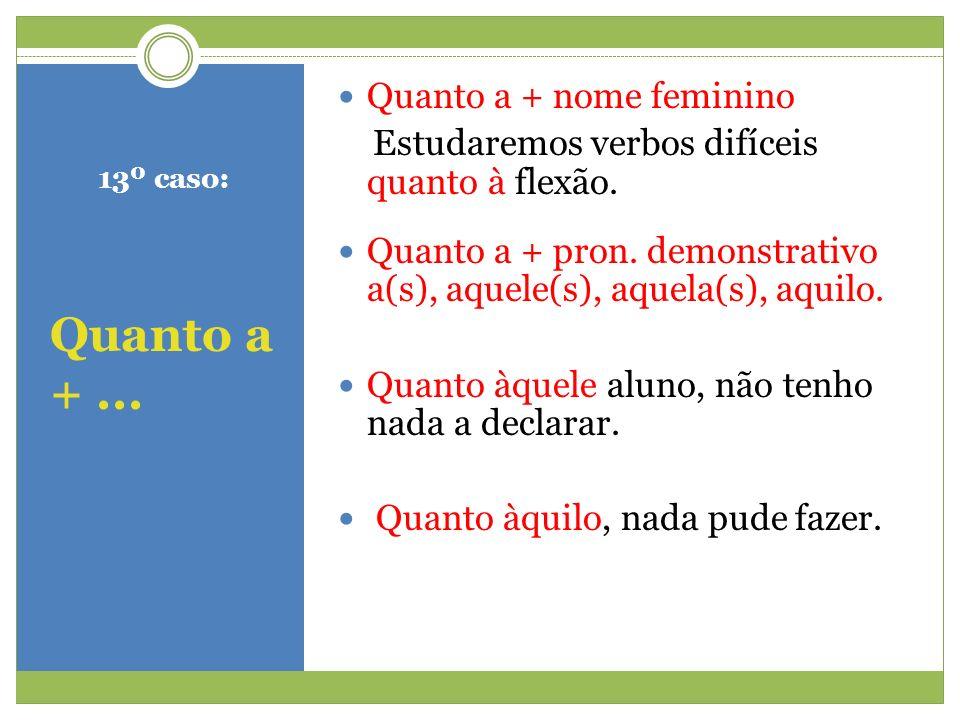 13º caso: Quanto a +... Quanto a + nome feminino Estudaremos verbos difíceis quanto à flexão. Quanto a + pron. demonstrativo a(s), aquele(s), aquela(s