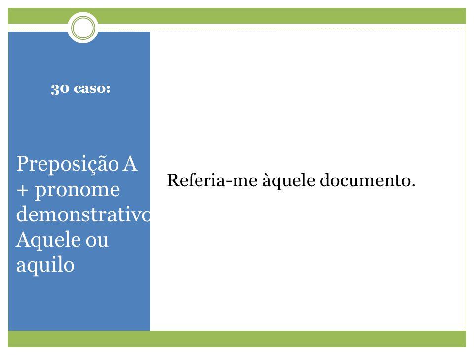 30 caso: Preposição A + pronome demonstrativo Aquele ou aquilo Referia-me àquele documento.