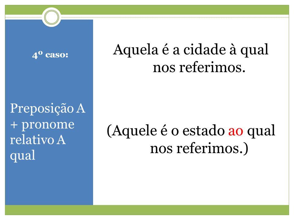 4º caso: Preposição A + pronome relativo A qual Aquela é a cidade à qual nos referimos. (Aquele é o estado ao qual nos referimos.)