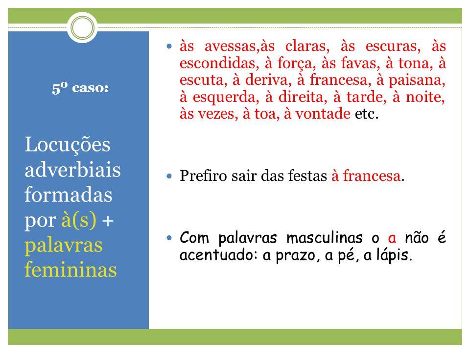5º caso: Locuções adverbiais formadas por à(s) + palavras femininas às avessas,às claras, às escuras, às escondidas, à força, às favas, à tona, à escu
