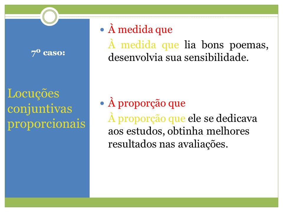 7º caso: Locuções conjuntivas proporcionais À medida que À medida que lia bons poemas, desenvolvia sua sensibilidade. À proporção que À proporção que