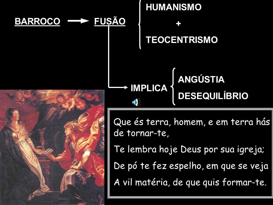 BARROCOFUSÃO HUMANISMO + TEOCENTRISMO IMPLICA ANGÚSTIA DESEQUILÍBRIO Que és terra, homem, e em terra hás de tornar-te, Te lembra hoje Deus por sua igr