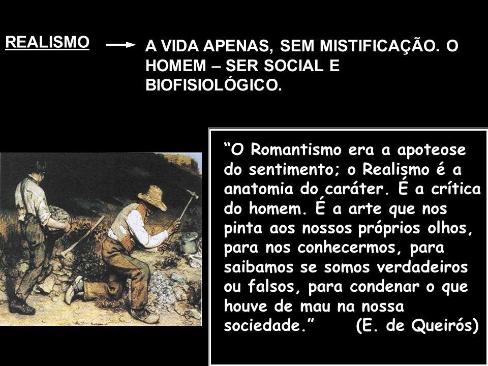 REALISMO A VIDA APENAS, SEM MISTIFICAÇÃO. O HOMEM – SER SOCIAL E BIOFISIOLÓGICO. O Romantismo era a apoteose do sentimento; o Realismo é a anatomia do