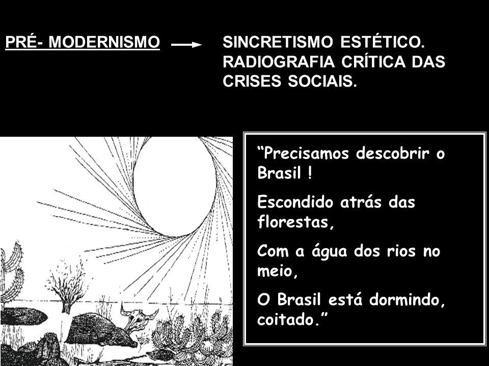 PRÉ- MODERNISMOSINCRETISMO ESTÉTICO. RADIOGRAFIA CRÍTICA DAS CRISES SOCIAIS. Precisamos descobrir o Brasil ! Escondido atrás das florestas, Com a água