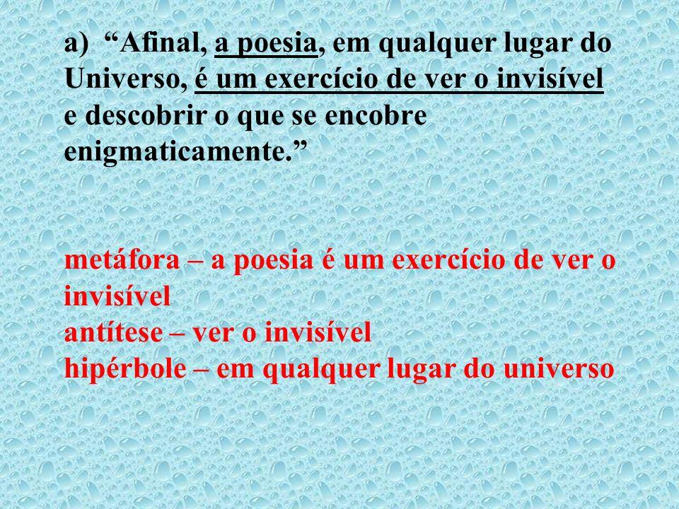 a) Afinal, a poesia, em qualquer lugar do Universo, é um exercício de ver o invisível e descobrir o que se encobre enigmaticamente. metáfora – a poesi