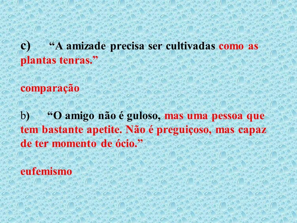 c) A amizade precisa ser cultivadas como as plantas tenras. comparação b) O amigo não é guloso, mas uma pessoa que tem bastante apetite. Não é preguiç