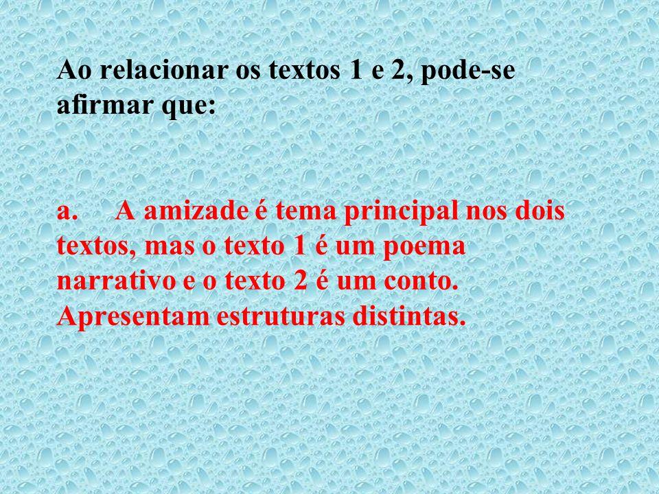 Ao relacionar os textos 1 e 2, pode-se afirmar que: a. A amizade é tema principal nos dois textos, mas o texto 1 é um poema narrativo e o texto 2 é um