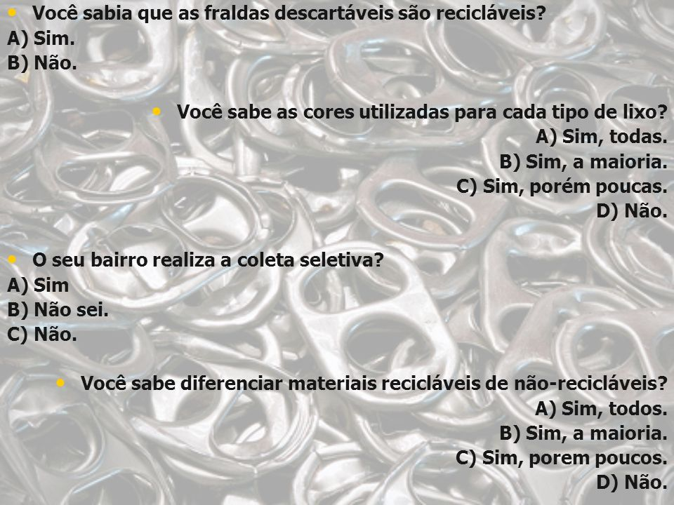 Você sabia que as fraldas descartáveis são recicláveis? A) Sim. B) Não. Você sabe as cores utilizadas para cada tipo de lixo? A) Sim, todas. B) Sim, a