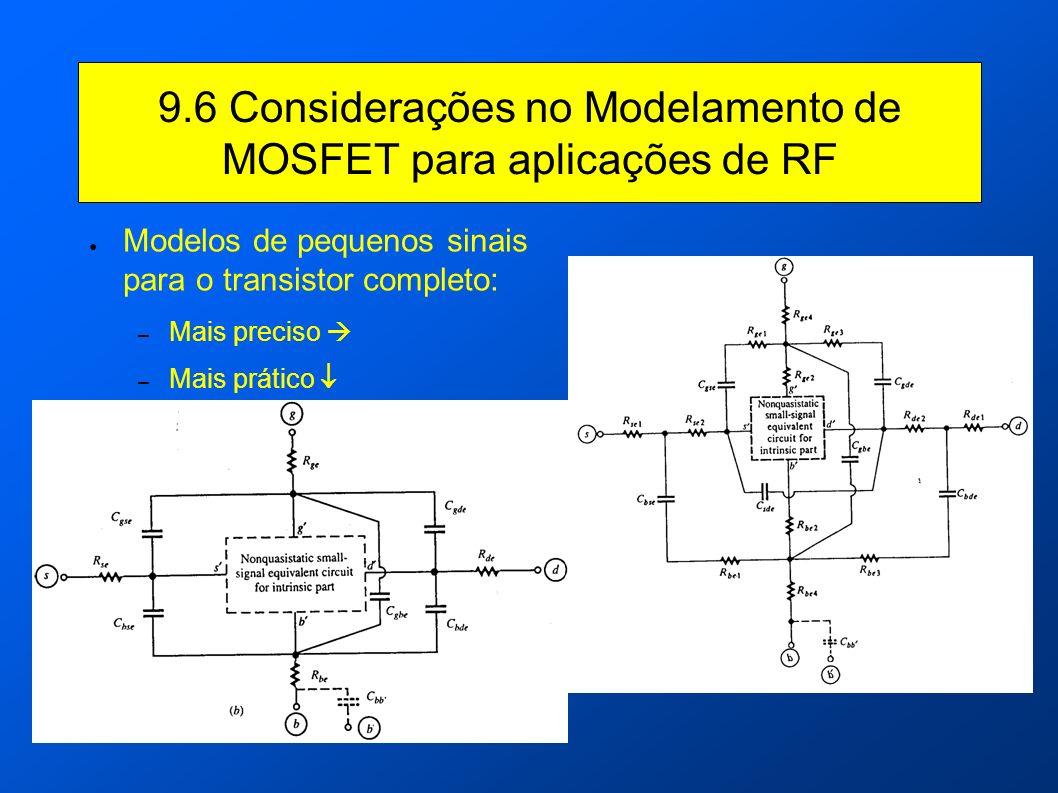 9.6 Considerações no Modelamento de MOSFET para aplicações de RF Modelos de pequenos sinais para o transistor completo: – Mais preciso – Mais prático