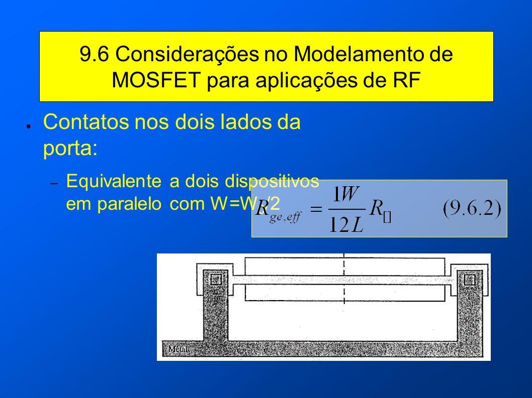 9.6 Considerações no Modelamento de MOSFET para aplicações de RF Contatos nos dois lados da porta: – Equivalente a dois dispositivos em paralelo com W