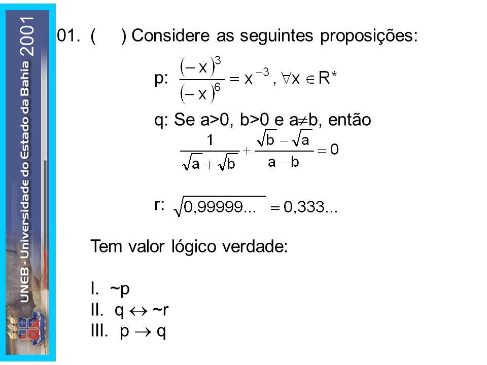 01.( ) Considere as seguintes proposições: p: q: Se a>0, b>0 e a b, então r: Tem valor lógico verdade: I. ~p II. q ~r III. p q 2001