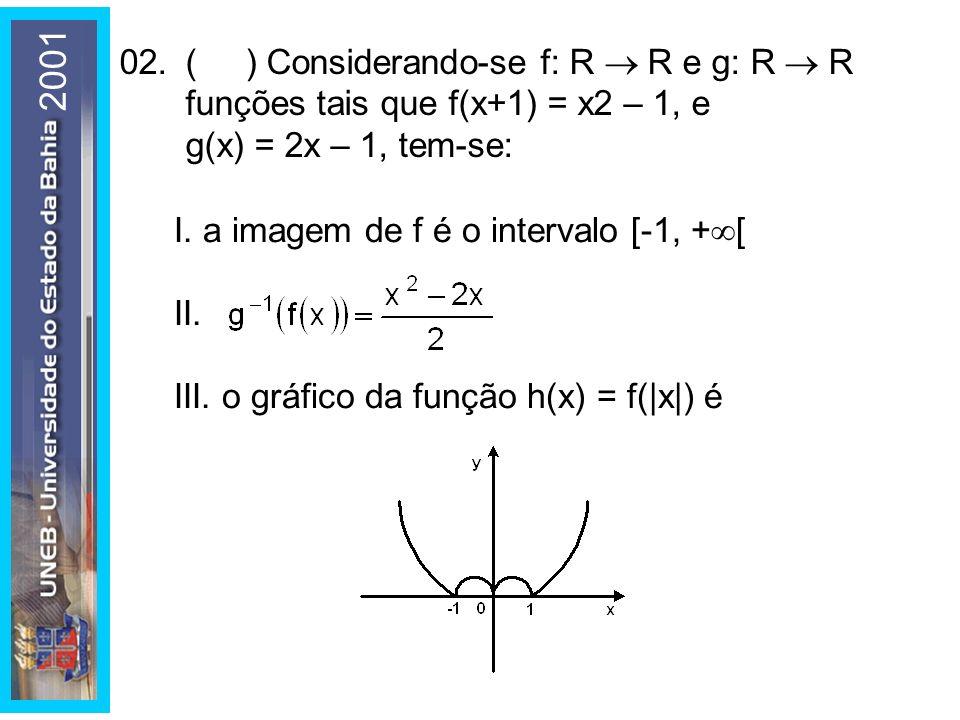 02.( ) Considerando-se f: R R e g: R R funções tais que f(x+1) = x2 – 1, e g(x) = 2x – 1, tem-se: I. a imagem de f é o intervalo [-1, + [ II. III. o g