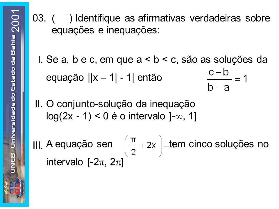 03.( ) Identifique as afirmativas verdadeiras sobre equações e inequações: I. Se a, b e c, em que a < b < c, são as soluções da equação ||x – 1| - 1|