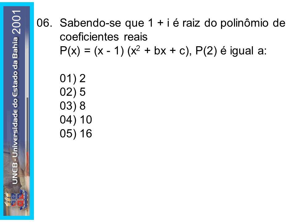 06.Sabendo-se que 1 + i é raiz do polinômio de coeficientes reais P(x) = (x - 1) (x 2 + bx + c), P(2) é igual a: 01) 2 02) 5 03) 8 04) 10 05) 16 2001
