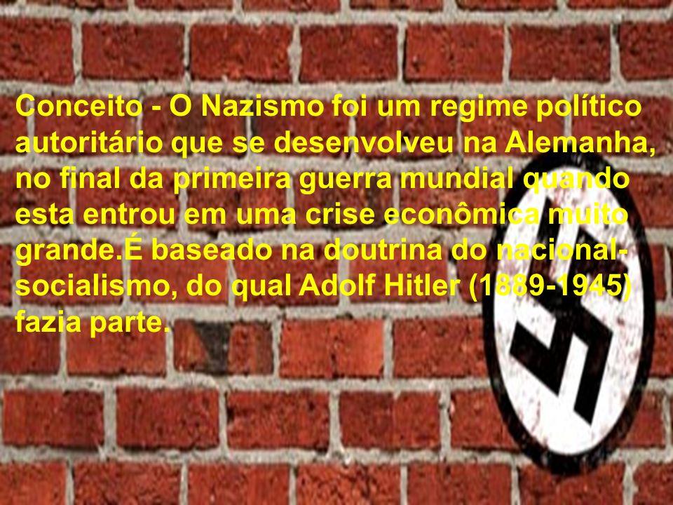 Conceito - O Nazismo foi um regime político autoritário que se desenvolveu na Alemanha, no final da primeira guerra mundial quando esta entrou em uma