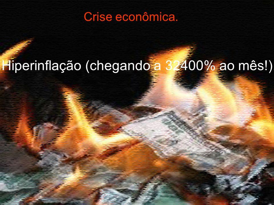 Crise econômica. Hiperinflação (chegando a 32400% ao mês!).