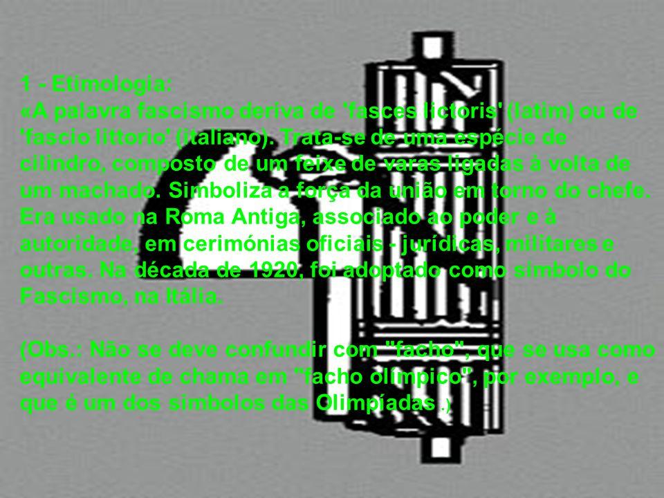 1 - Etimologia: «A palavra fascismo deriva de 'fasces lictoris' (latim) ou de 'fascio littorio' (italiano). Trata-se de uma espécie de cilindro, compo