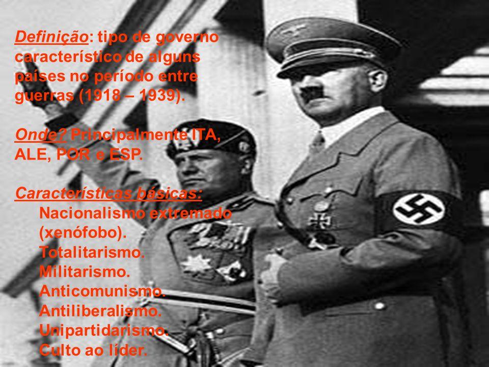 Definição: tipo de governo característico de alguns países no período entre guerras (1918 – 1939). Onde? Principalmente ITA, ALE, POR e ESP. Caracterí