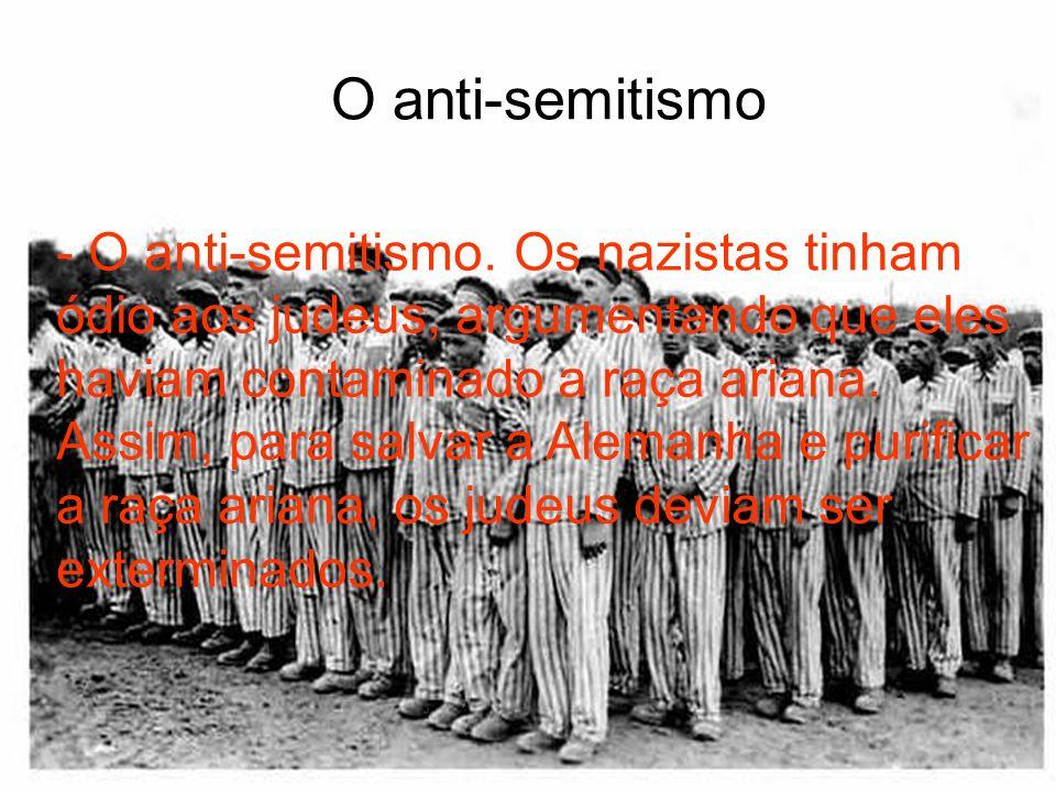 - O anti-semitismo. Os nazistas tinham ódio aos judeus, argumentando que eles haviam contaminado a raça ariana. Assim, para salvar a Alemanha e purifi