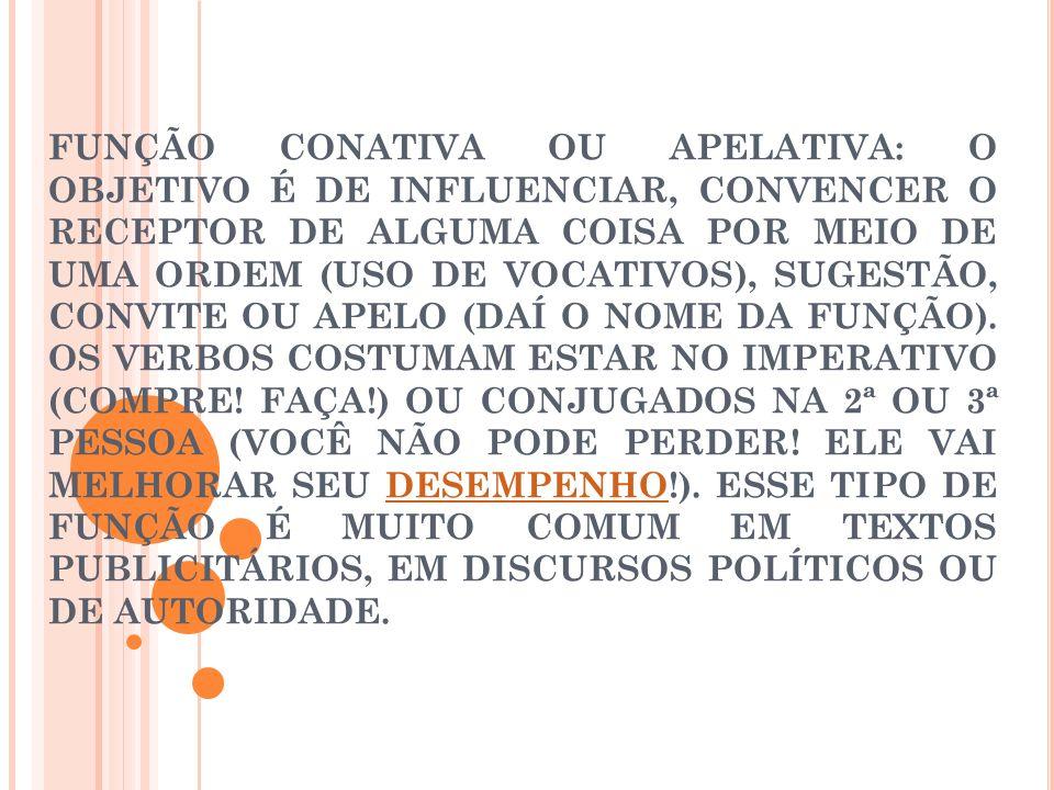 FUNÇÃO CONATIVA OU APELATIVA: O OBJETIVO É DE INFLUENCIAR, CONVENCER O RECEPTOR DE ALGUMA COISA POR MEIO DE UMA ORDEM (USO DE VOCATIVOS), SUGESTÃO, CO